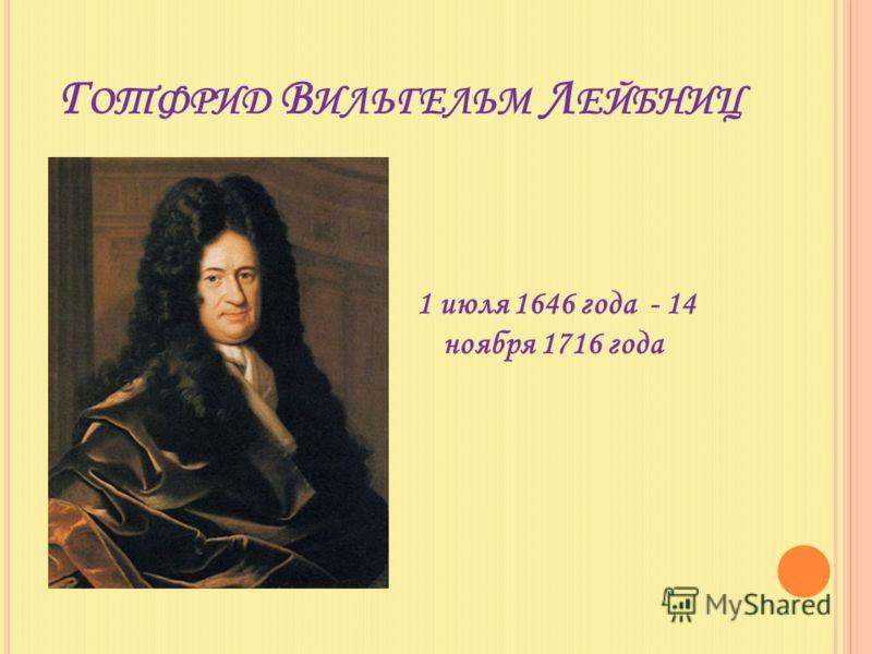 Г ОТФРИД В ИЛЬГЕЛЬМ Л ЕЙБНИЦ 1 июля 1646 года - 14 ноября 1716 года