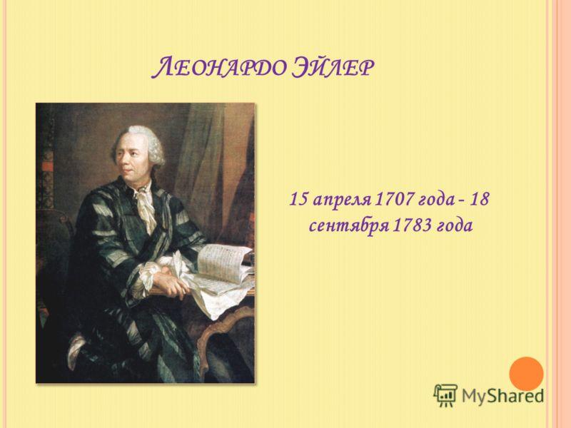 Л ЕОНАРДО Э ЙЛЕР 15 апреля 1707 года - 18 сентября 1783 года