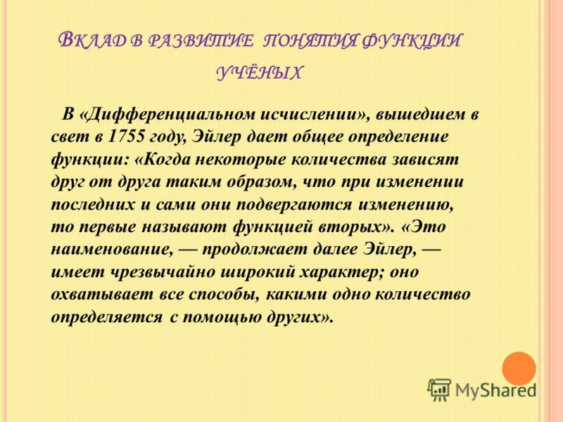В КЛАД В РАЗВИТИЕ ПОНЯТИЯ ФУНКЦИИ УЧЁНЫХ В «Дифференциальном исчислении», вышедшем в свет в 1755 году, Эйлер дает общее определение функции: «Когда некоторые количества зависят друг от друга таким образом, что при изменении последних и сами они подве