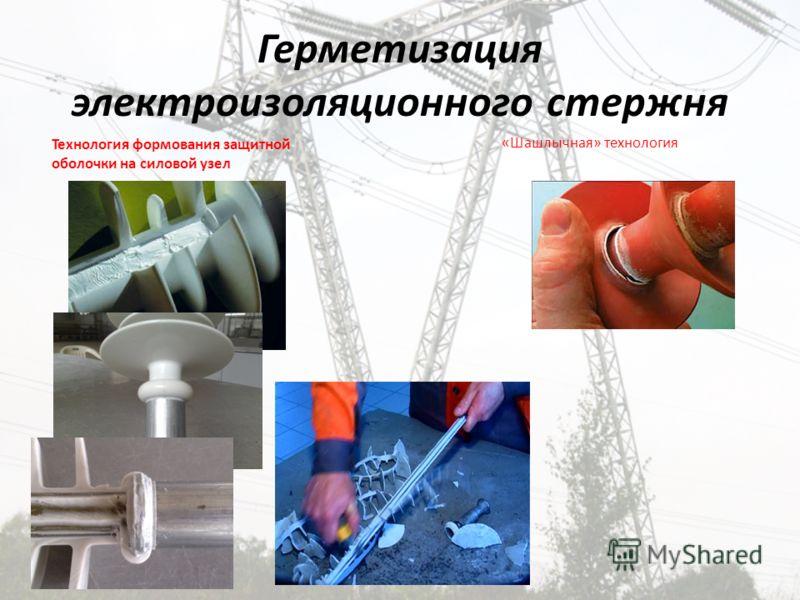 Герметизация электроизоляционного стержня Технология формования защитной оболочки на силовой узел «Шашлычная» технология