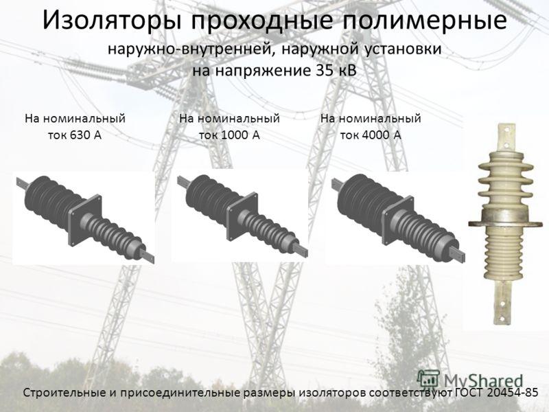 Изоляторы проходные полимерные наружно-внутренней, наружной установки на напряжение 35 кВ На номинальный ток 630 А На номинальный ток 1000 А На номинальный ток 4000 А Строительные и присоединительные размеры изоляторов соответствуют ГОСТ 20454-85