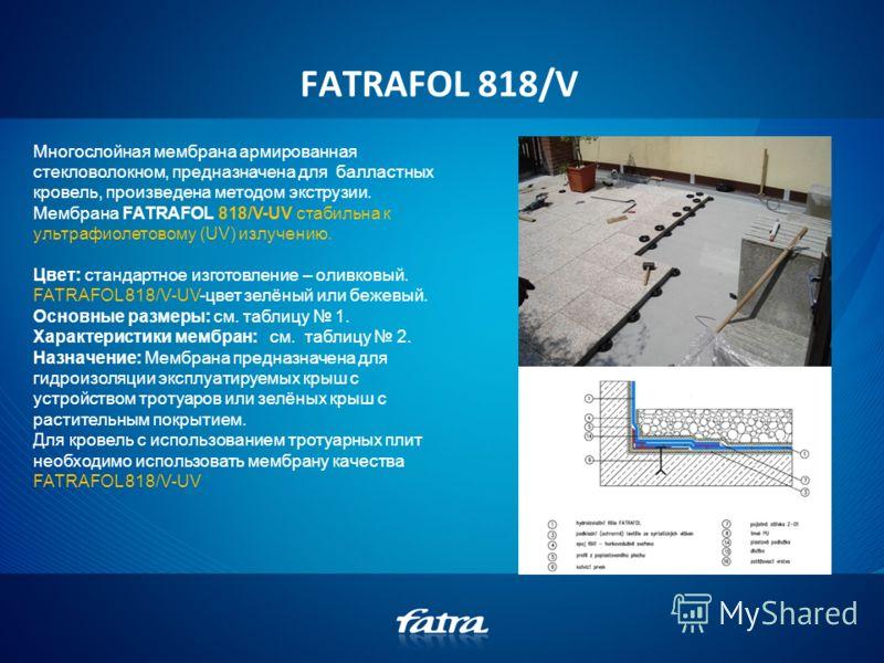 FATRAFOL 818/V Многослойная мембрана армированная стекловолокном, предназначена для балластных кровель, произведена методом экструзии. Мембрана FATRAFOL 818/V-UV стабильна к ультрафиолетовому (UV) излучению. Цвет: стандартное изготовление – оливковый