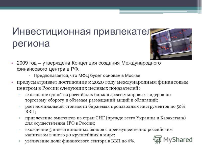 Инвестиционная привлекательность региона 2009 год – утверждена Концепция создания Международного финансового центра в РФ. Предполагается, что МФЦ будет основан в Москве предусматривает достижение к 2020 году международным финансовым центром в России