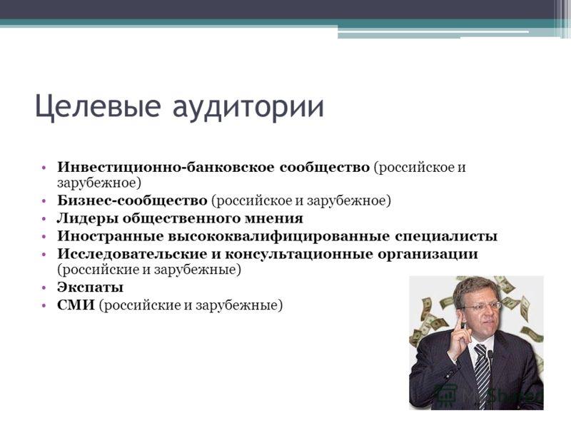 Целевые аудитории Инвестиционно-банковское сообщество (российское и зарубежное) Бизнес-сообщество (российское и зарубежное) Лидеры общественного мнения Иностранные высококвалифицированные специалисты Исследовательские и консультационные организации (