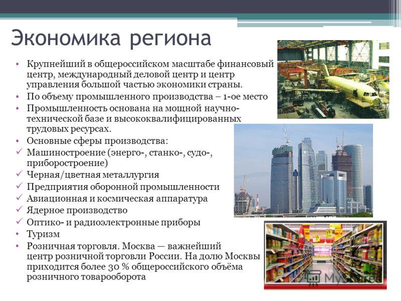 Экономика региона Крупнейший в общероссийском масштабе финансовый центр, международный деловой центр и центр управления большой частью экономики страны. По объему промышленного производства – 1-ое место Промышленность основана на мощной научно- техни