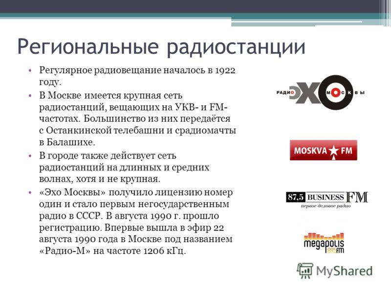 Региональные радиостанции Регулярное радиовещание началось в 1922 году. В Москве имеется крупная сеть радиостанций, вещающих на УКВ- и FM- частотах. Большинство из них передаётся с Останкинской телебашни и срадиомачты в Балашихе. В городе также дейст
