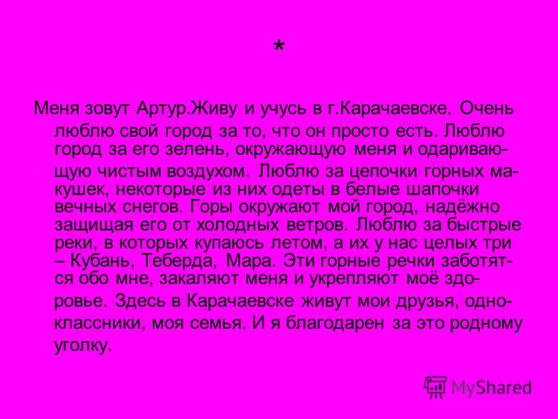 * Меня зовут Артур.Живу и учусь в г.Карачаевске. Очень люблю свой город за то, что он просто есть. Люблю город за его зелень, окружающую меня и одариваю- щую чистым воздухом. Люблю за цепочки горных ма- кушек, некоторые из них одеты в белые шапочки в