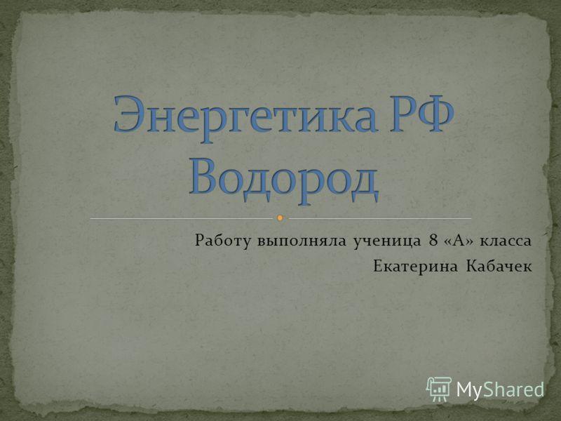 Работу выполняла ученица 8 «А» класса Екатерина Кабачек