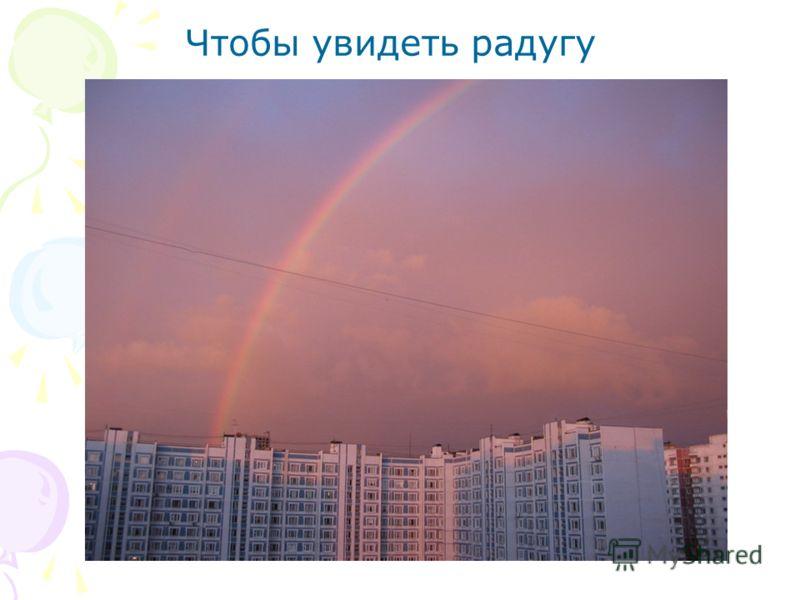 Чтобы увидеть радугу