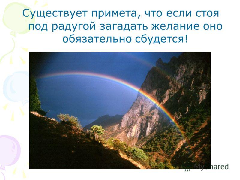 Существует примета, что если стоя под радугой загадать желание оно обязательно сбудется!