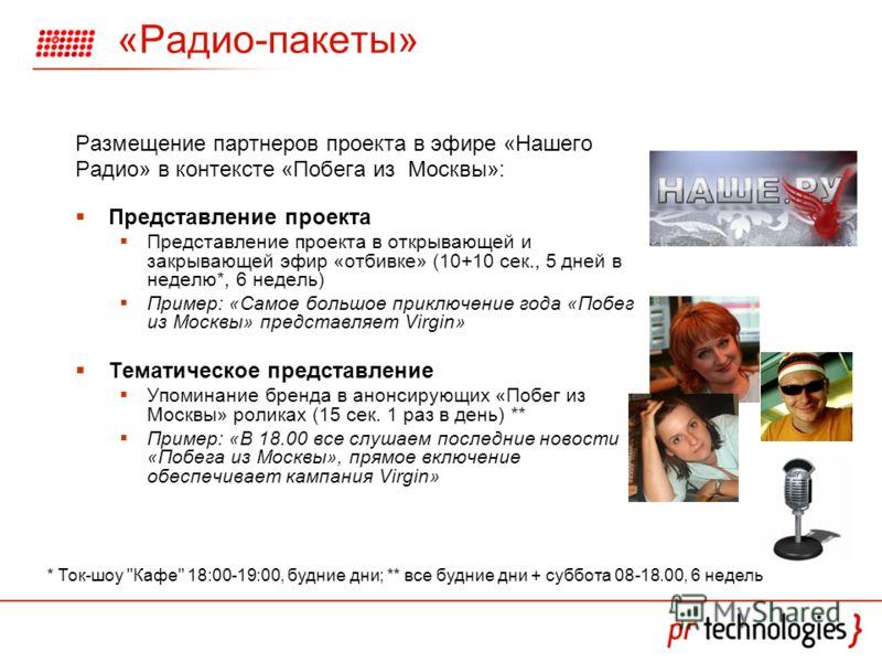 «Радио-пакеты» Размещение партнеров проекта в эфире «Нашего Радио» в контексте «Побега из Москвы»: Представление проекта Представление проекта в открывающей и закрывающей эфир «отбивке» (10+10 сек., 5 дней в неделю*, 6 недель) Пример: «Самое большое