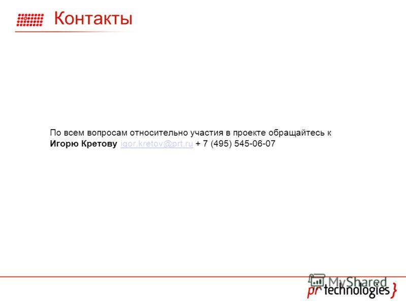 Контакты По всем вопросам относительно участия в проекте обращайтесь к Игорю Кретову igor.kretov@prt.ru + 7 (495) 545-06-07igor.kretov@prt.ru