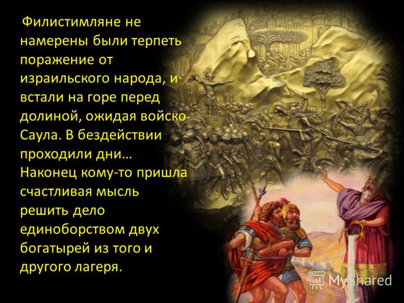 Филистимляне не намерены были терпеть поражение от израильского народа, и встали на горе перед долиной, ожидая войско Саула. В бездействии проходили дни… Наконец кому-то пришла счастливая мысль решить дело единоборством двух богатырей из того и друго