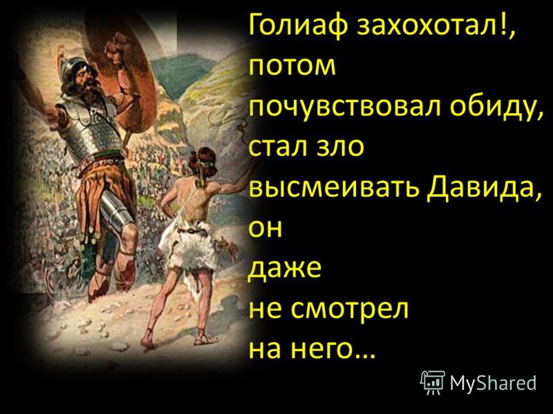 Голиаф захохотал!, потом почувствовал обиду, стал зло высмеивать Давида, он даже не смотрел на него…
