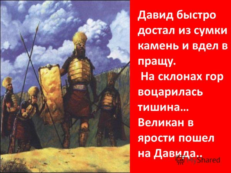 Давид быстро достал из сумки камень и вдел в пращу. На склонах гор воцарилась тишина… Великан в ярости пошел на Давида..