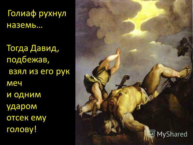 Голиаф рухнул наземь… Тогда Давид, подбежав, взял из его рук меч и одним ударом отсек ему голову!