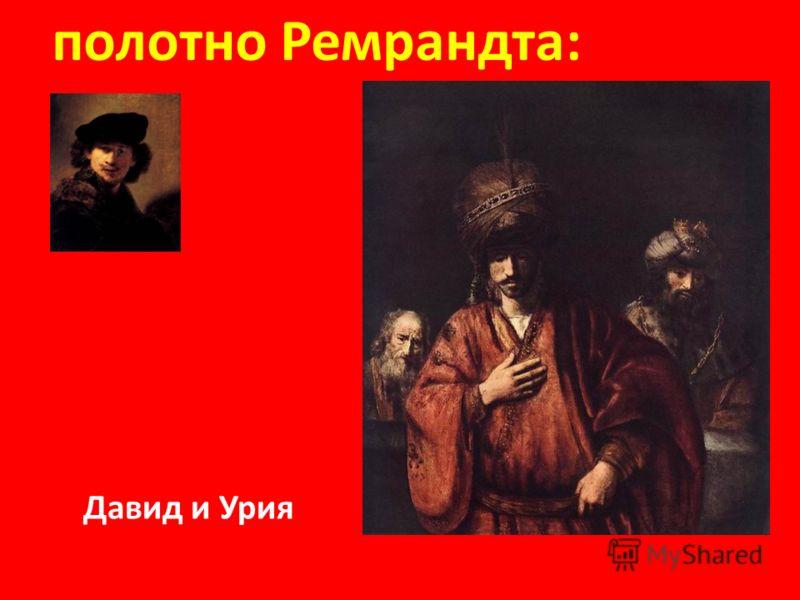 Слава юного Давида после победы нал Голиафом обошла все земли. полотно Ремрандта: Давид и Урия