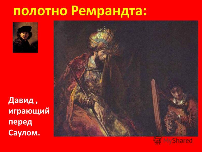 Слава юного Давида после победы нал Голиафом обошла все земли. полотно Ремрандта: Давид, играющий перед Саулом.