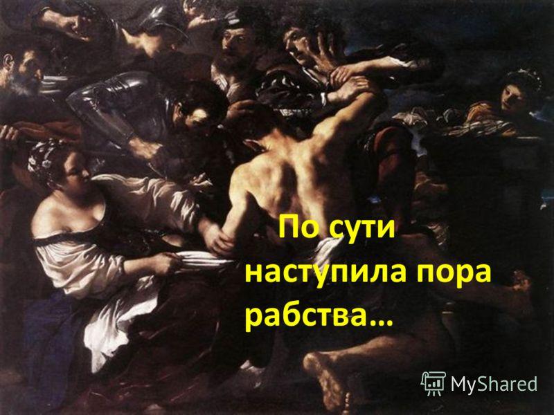 По сути наступила пора рабства…