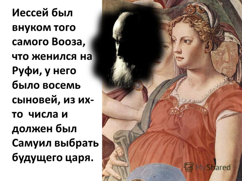 Иессей был внуком того самого Вооза, что женился на Руфи, у него было восемь сыновей, из их- то числа и должен был Самуил выбрать будущего царя.