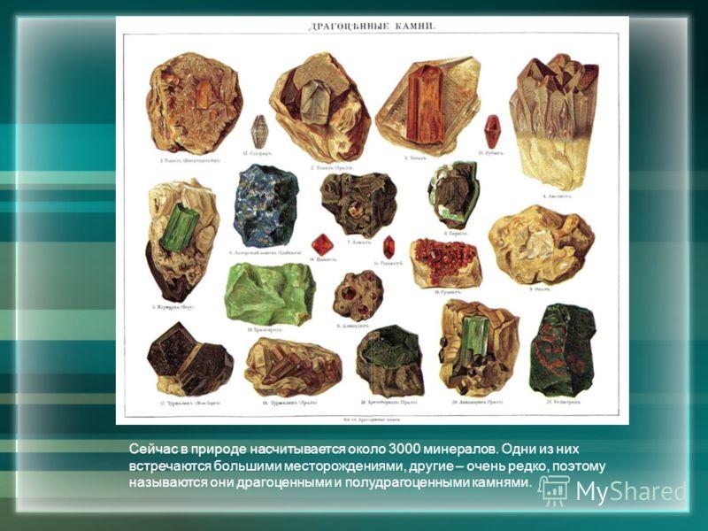 Сейчас в природе насчитывается около 3000 минералов. Одни из них встречаются большими месторождениями, другие – очень редко, поэтому называются они драгоценными и полудрагоценными камнями.