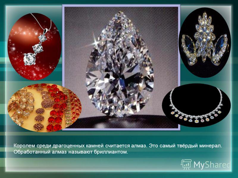 Королем среди драгоценных камней считается алмаз. Это самый твёрдый минерал. Обработанный алмаз называют бриллиантом.