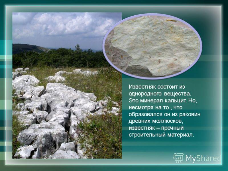 Известняк состоит из однородного вещества. Это минерал кальцит. Но, несмотря на то, что образовался он из раковин древних моллюсков, известняк – прочный строительный материал.