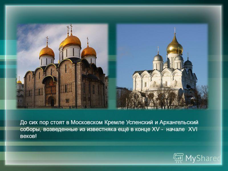 До сих пор стоят в Московском Кремле Успенский и Архангельский соборы, возведенные из известняка ещё в конце XV - начале XVI веков!