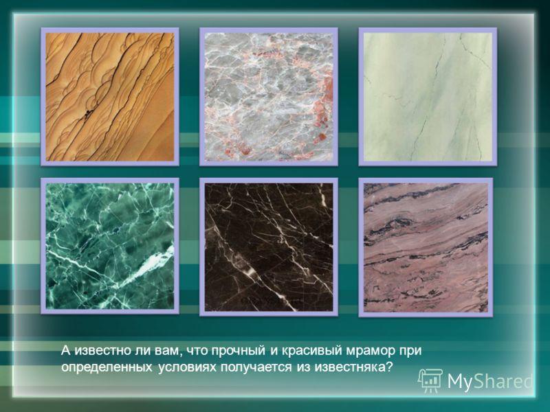 А известно ли вам, что прочный и красивый мрамор при определенных условиях получается из известняка?