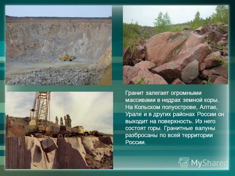 Гранит залегает огромными массивами в недрах земной коры. На Кольском полуострове, Алтае, Урале и в других районах России он выходит на поверхность. И