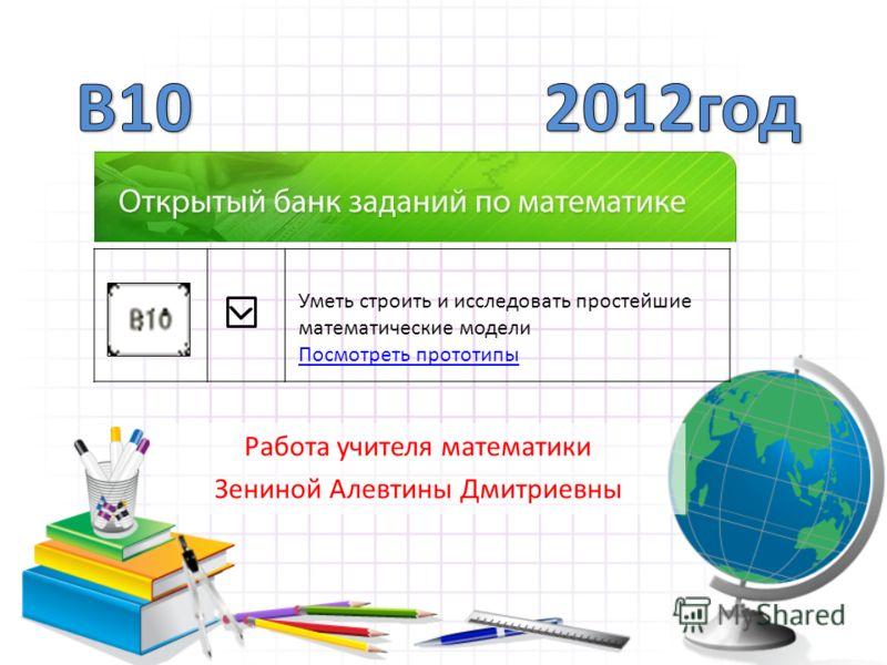 Работа учителя математики Зениной Алевтины Дмитриевны Уметь строить и исследовать простейшие математические модели Посмотреть прототипы Посмотреть прототипы