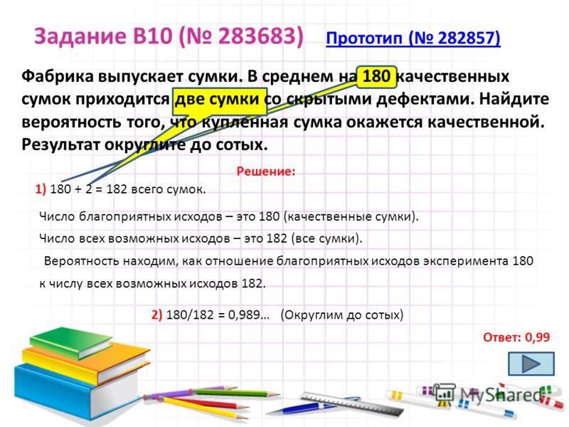 Задание B10 ( 283683) Прототип ( 282857) Прототип ( 282857) Ответ: 0,99 Фабрика выпускает сумки. В среднем на 180 качественных сумок приходится две сумки со скрытыми дефектами. Найдите вероятность того, что купленная сумка окажется качественной. Резу