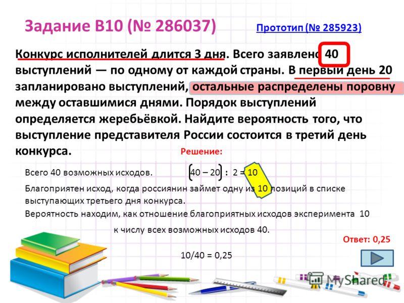 Задание B10 ( 286037) Прототип ( 285923) Прототип ( 285923) Конкурс исполнителей длится 3 дня. Всего заявлено 40 выступлений по одному от каждой страны. В первый день 20 запланировано выступлений, остальные распределены поровну между оставшимися дням