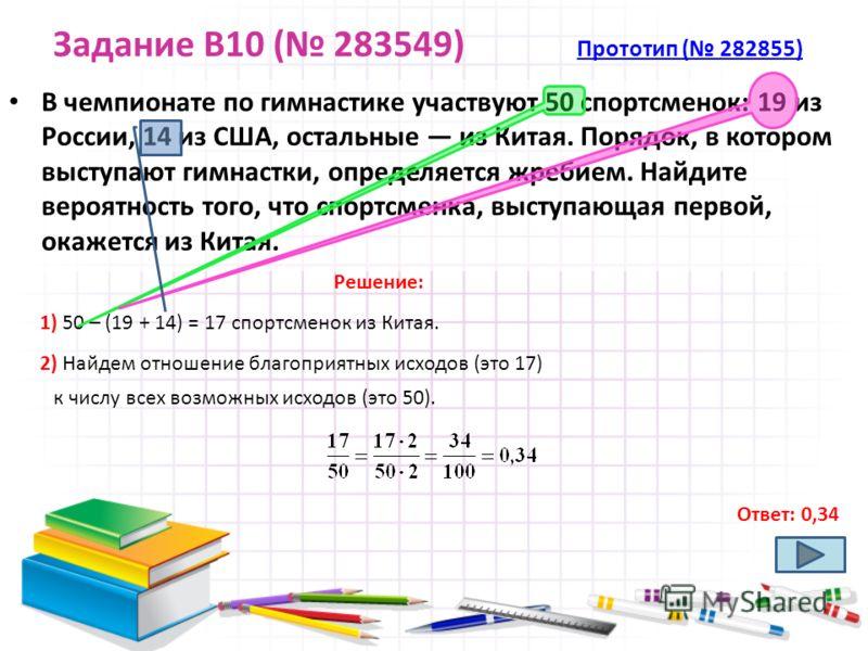 Задание B10 ( 283549) Прототип ( 282855) Прототип ( 282855) В чемпионате по гимнастике участвуют 50 спортсменок: 19 из России, 14 из США, остальные из Китая. Порядок, в котором выступают гимнастки, определяется жребием. Найдите вероятность того, что