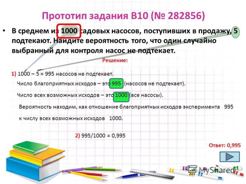 Прототип задания B10 ( 282856) В среднем из 1000 садовых насосов, поступивших в продажу, 5 подтекают. Найдите вероятность того, что один случайно выбранный для контроля насос не подтекает. Ответ: 0,995 1) 1000 – 5 = 995 насосов не подтекает. Решение: