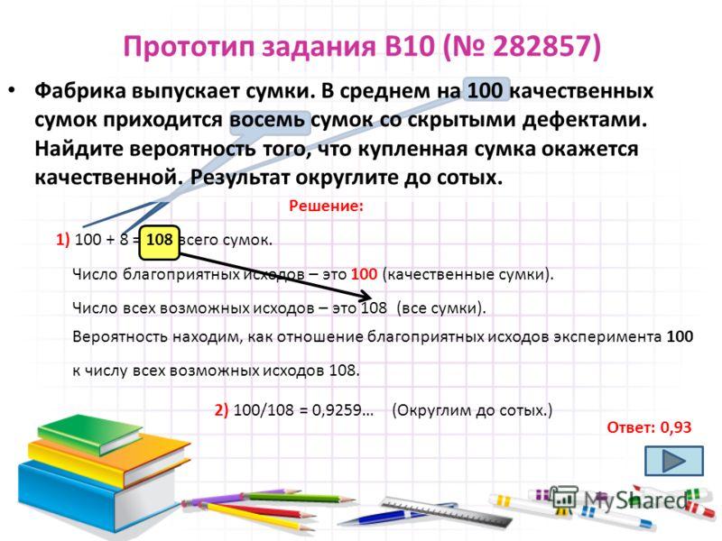Прототип задания B10 ( 282857) Фабрика выпускает сумки. В среднем на 100 качественных сумок приходится восемь сумок со скрытыми дефектами. Найдите вероятность того, что купленная сумка окажется качественной. Результат округлите до сотых. Ответ: 0,93