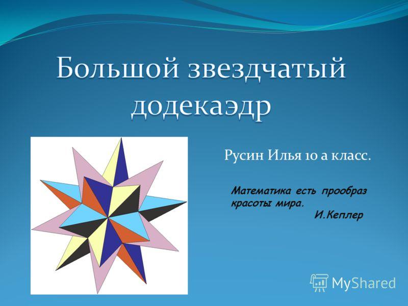 Русин Илья 10 а класс. Математика есть прообраз красоты мира. И.Кеплер