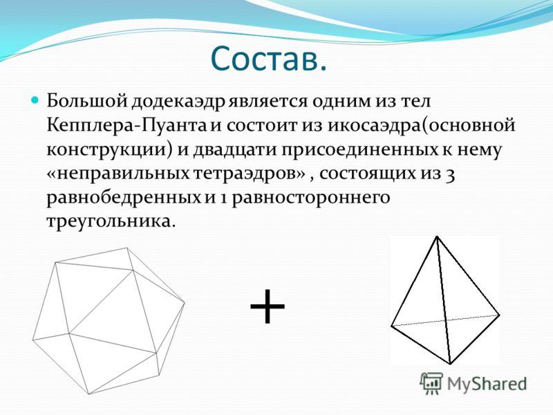 Состав. Большой додекаэдр является одним из тел Кепплера-Пуанта и состоит из икосаэдра(основной конструкции) и двадцати присоединенных к нему «неправильных тетраэдров», состоящих из 3 равнобедренных и 1 равностороннего треугольника. +