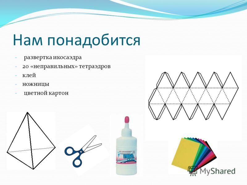 Нам понадобится - развертка икосаэдра - 20 «неправильных» тетраэдров - клей - ножницы - цветной картон