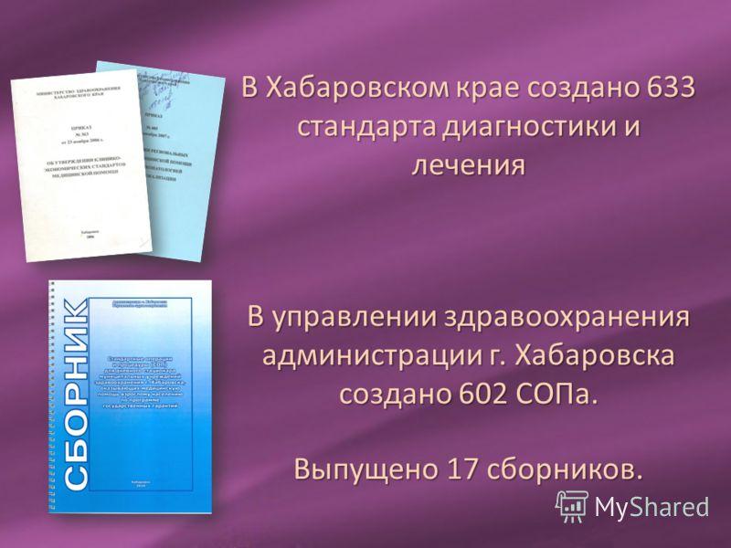 В Хабаровском крае создано 633 стандарта диагностики и лечения В управлении здравоохранения администрации г. Хабаровска создано 602 СОПа. Выпущено 17 сборников.