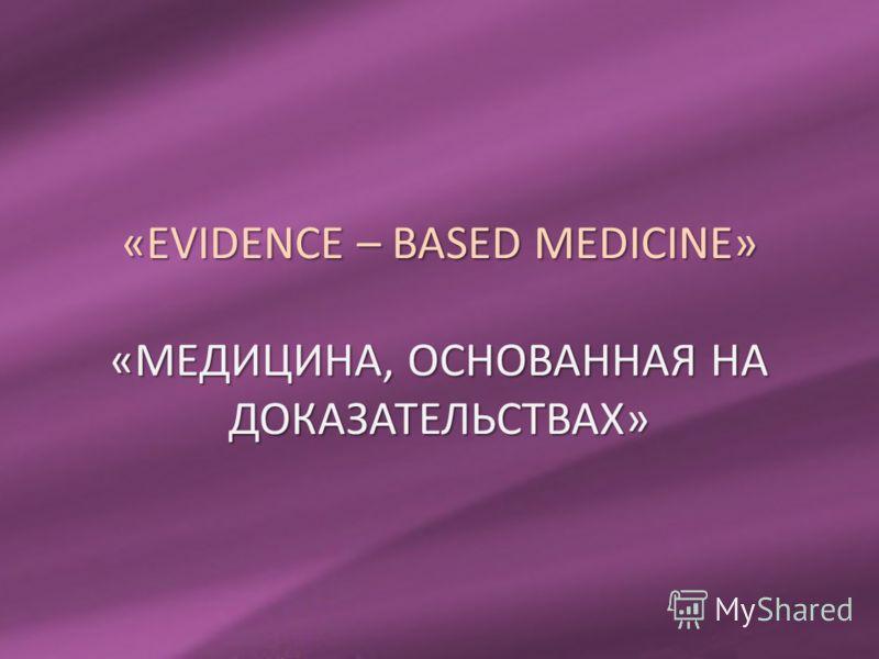 «EVIDENCE – BASED MEDICINE» «МЕДИЦИНА, ОСНОВАННАЯ НА ДОКАЗАТЕЛЬСТВАХ»