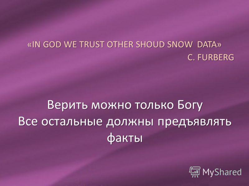 Верить можно только Богу Все остальные должны предъявлять факты «IN GOD WE TRUST OTHER SHOUD SNOW DATA» C. FURBERG