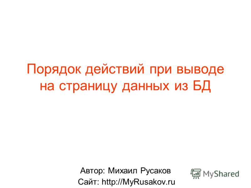 Порядок действий при выводе на страницу данных из БД Автор: Михаил Русаков Сайт: http://MyRusakov.ru
