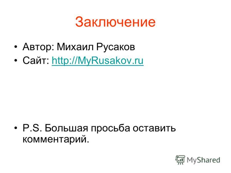 Заключение Автор: Михаил Русаков Сайт: http://MyRusakov.ruhttp://MyRusakov.ru P.S. Большая просьба оставить комментарий.