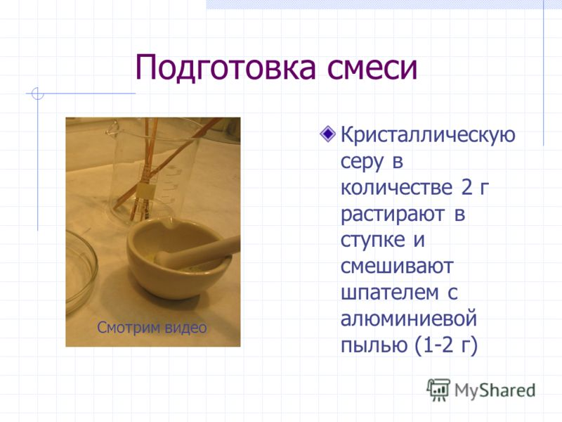 Подготовка смеси Кристаллическую серу в количестве 2 г растирают в ступке и смешивают шпателем с алюминиевой пылью (1-2 г) Смотрим видео