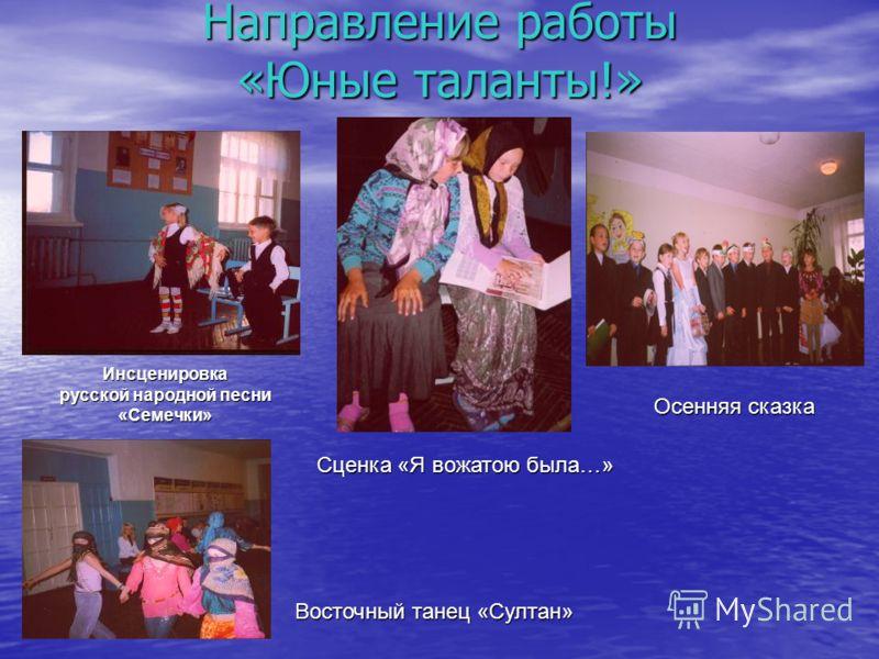 Направление работы «Юные таланты!» Инсценировка русской народной песни «Семечки» Сценка «Я вожатою была…» Осенняя сказка Восточный танец «Султан»
