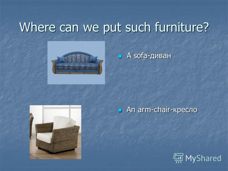 Where can we put such furniture? A sofa-диван A sofa-диван An arm-chair-кресло An arm-chair-кресло