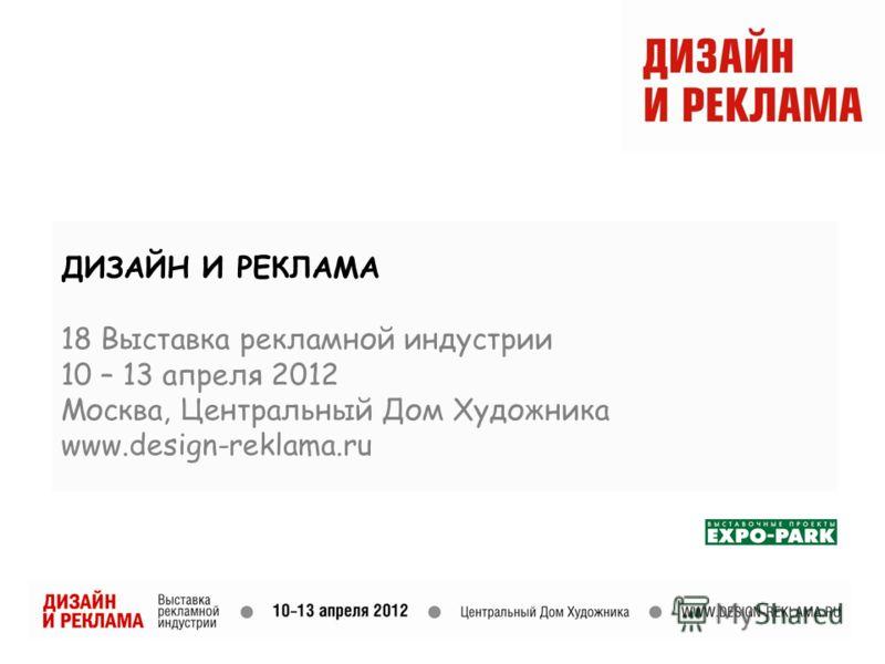 ДИЗАЙН И РЕКЛАМА 18 Выставка рекламной индустрии 10 – 13 апреля 2012 Москва, Центральный Дом Художника www.design-reklama.ru