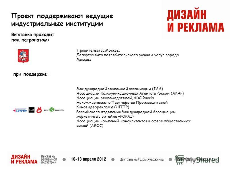 Проект поддерживают ведущие индустриальные институции Выставка проходит под патронатом: Правительства Москвы Департамента потребительского рынка и услуг города Москвы Международной рекламной ассоциации (IAA) Ассоциации Коммуникационных Агентств Росси