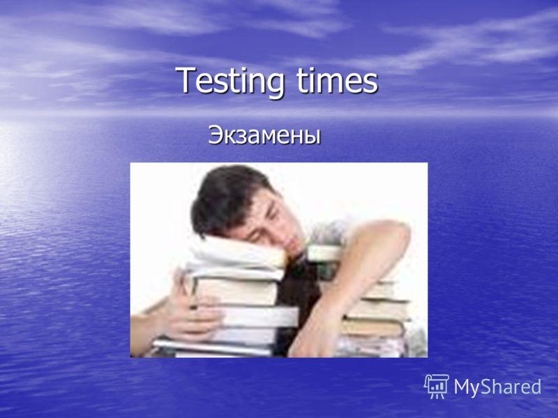 Testing times Экзамены